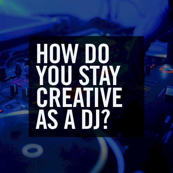 How do you stay creative as a DJ?